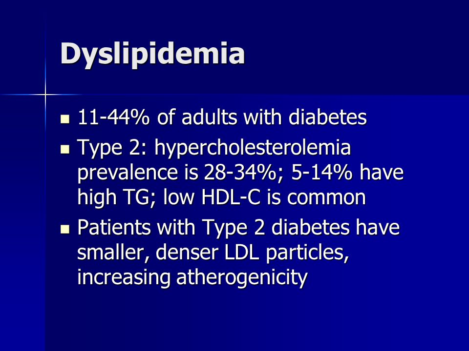 Dyslipidemia 11-44% of adults with diabetes 11-44% of adults with diabetes Type 2: hypercholesterolemia prevalence is 28-34%; 5-14% have high TG; low