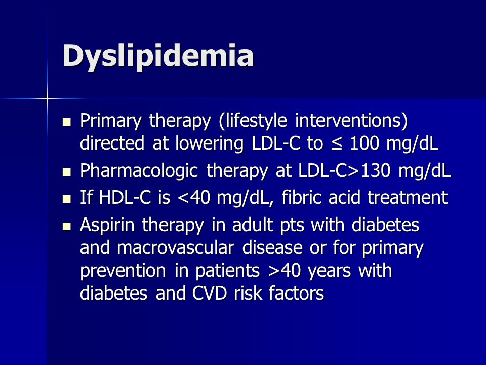 Dyslipidemia Primary therapy (lifestyle interventions) directed at lowering LDL-C to ≤ 100 mg/dL Primary therapy (lifestyle interventions) directed at lowering LDL-C to ≤ 100 mg/dL Pharmacologic therapy at LDL-C>130 mg/dL Pharmacologic therapy at LDL-C>130 mg/dL If HDL-C is <40 mg/dL, fibric acid treatment If HDL-C is <40 mg/dL, fibric acid treatment Aspirin therapy in adult pts with diabetes and macrovascular disease or for primary prevention in patients >40 years with diabetes and CVD risk factors Aspirin therapy in adult pts with diabetes and macrovascular disease or for primary prevention in patients >40 years with diabetes and CVD risk factors