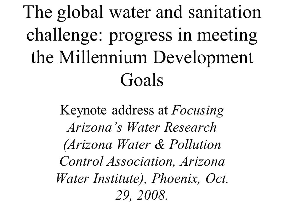 The global water and sanitation challenge: progress in meeting the Millennium Development Goals Keynote address at Focusing Arizona's Water Research (