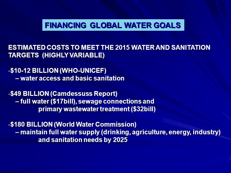FINANCING GLOBAL WATER GOALS ESTIMATED COSTS TO MEET THE 2015 WATER AND SANITATION TARGETS (HIGHLY VARIABLE) -$10-12 BILLION (WHO-UNICEF) – water acce