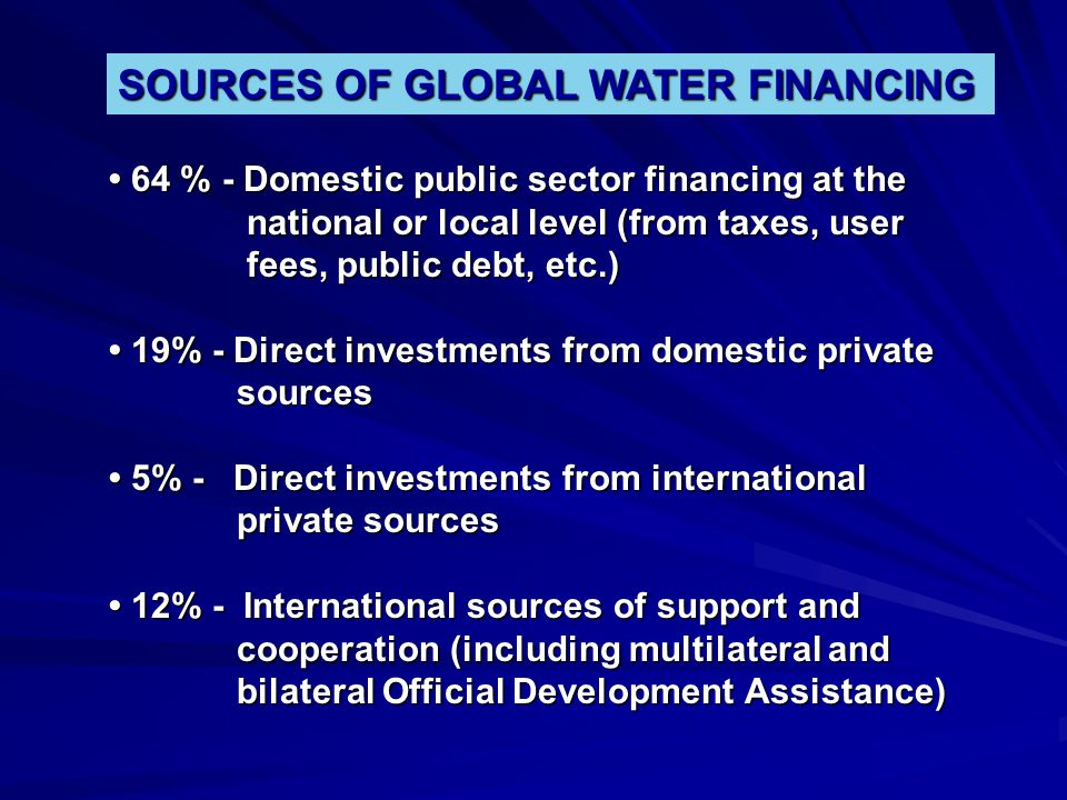 SOURCES OF GLOBAL WATER FINANCING 64 % - Domestic public sector financing at the 64 % - Domestic public sector financing at the national or local leve