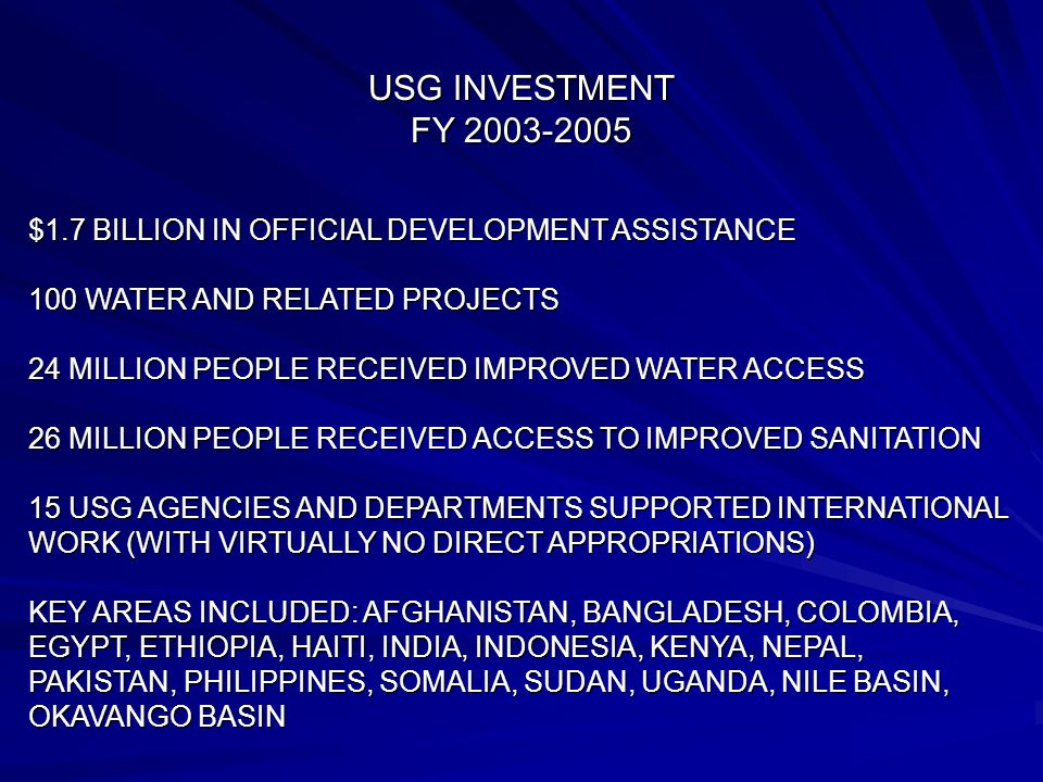 USG INVESTMENT FY 2003-2005 $1.7 BILLION IN OFFICIAL DEVELOPMENT ASSISTANCE 100 WATER AND RELATED PROJECTS 24 MILLION PEOPLE RECEIVED IMPROVED WATER A