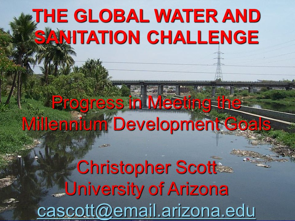 THE GLOBAL WATER AND SANITATION CHALLENGE Progress in Meeting the Millennium Development Goals Christopher Scott University of Arizona cascott@email.arizona.edu