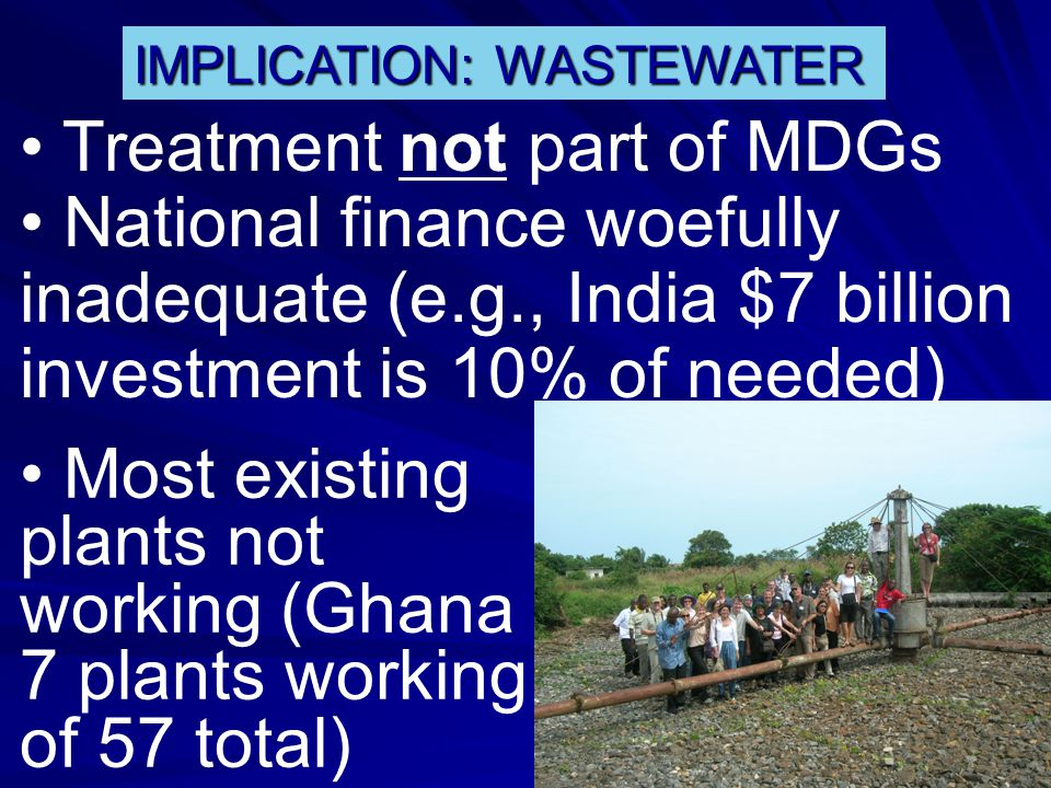 IMPLICATION: WASTEWATER Treatment not part of MDGs National finance woefully inadequate (e.g., India $7 billion investment is 10% of needed) Most existing plants not working (Ghana 7 plants working of 57 total)
