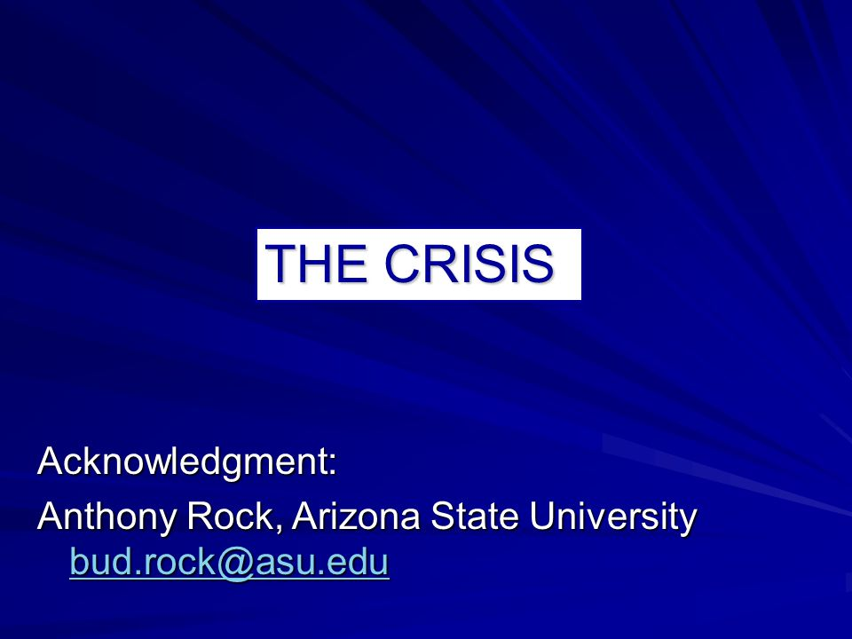 THE CRISIS Acknowledgment: Anthony Rock, Arizona State University bud.rock@asu.edu bud.rock@asu.edu