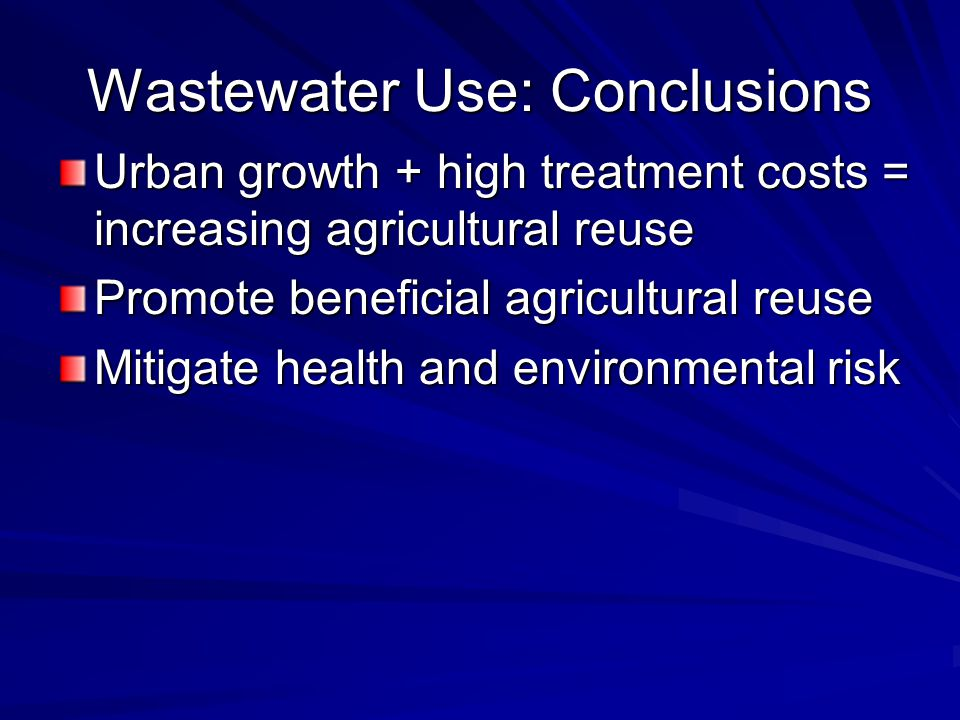 Wastewater Use: Conclusions Urban growth + high treatment costs = increasing agricultural reuse Promote beneficial agricultural reuse Mitigate health and environmental risk