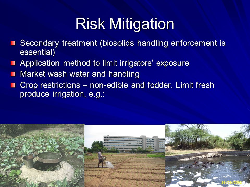 Risk Mitigation Secondary treatment (biosolids handling enforcement is essential) Application method to limit irrigators' exposure Market wash water and handling Crop restrictions – non-edible and fodder.