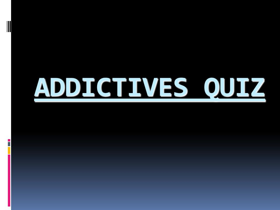 ADDICTIVES QUIZ