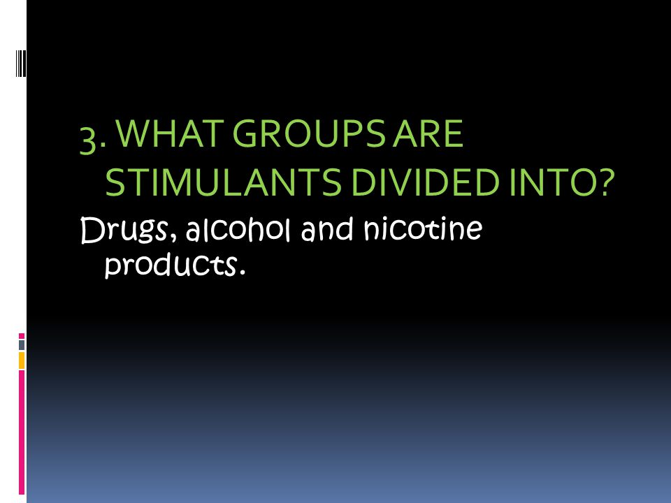 3. WHAT GROUPS ARE STIMULANTS DIVIDED INTO Drugs, alcohol and nicotine products.