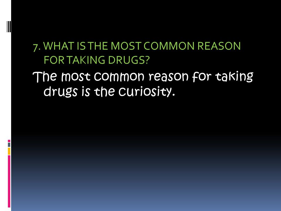 7. WHAT IS THE MOST COMMON REASON FOR TAKING DRUGS.