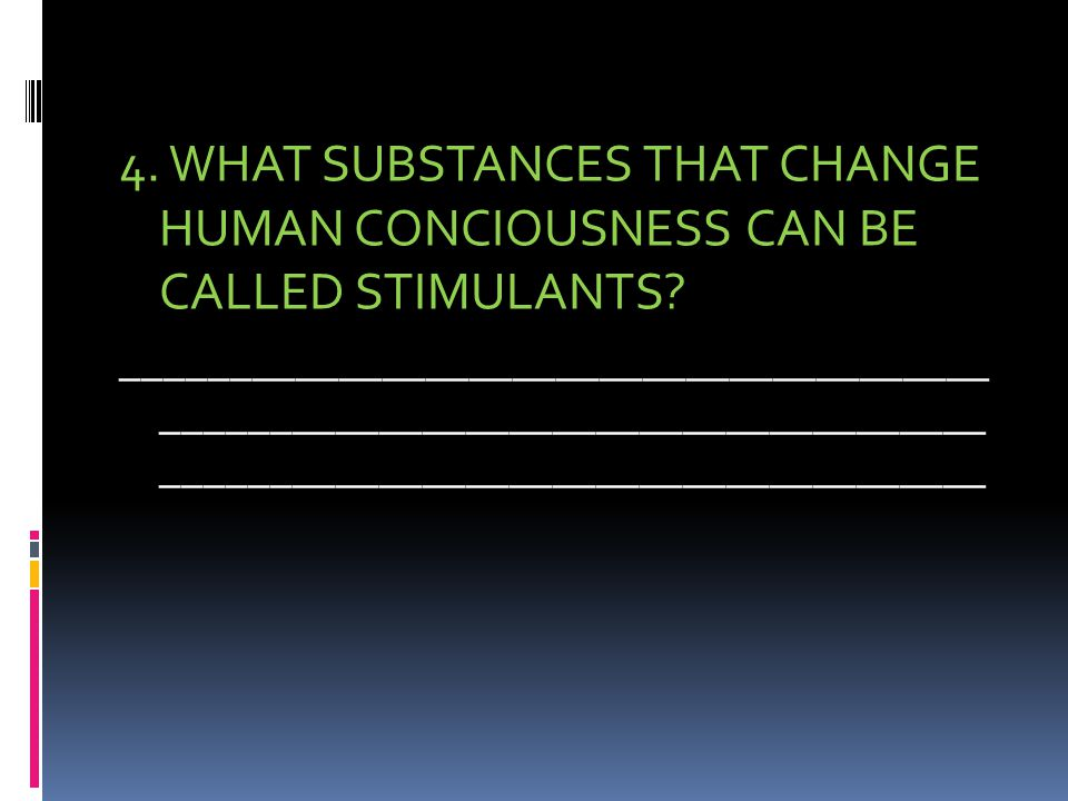 4. WHAT SUBSTANCES THAT CHANGE HUMAN CONCIOUSNESS CAN BE CALLED STIMULANTS.