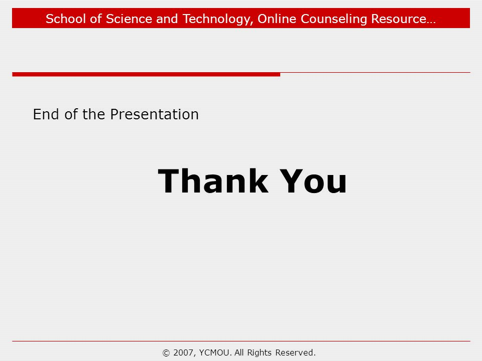 School of Science and Technology, Online Counseling Resource… End of the Presentation Thank You © 2007, YCMOU. All Rights Reserved.