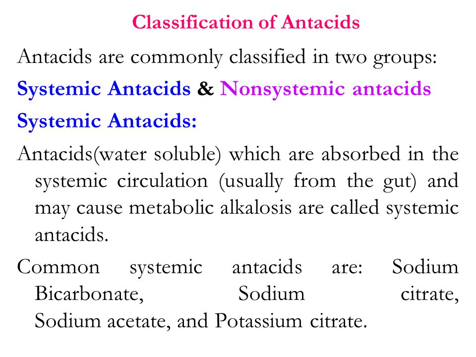 Classification of Antacids Antacids are commonly classified in two groups: Systemic Antacids & Nonsystemic antacids Systemic Antacids: Antacids(water soluble) which are absorbed in the systemic circulation (usually from the gut) and may cause metabolic alkalosis are called systemic antacids.