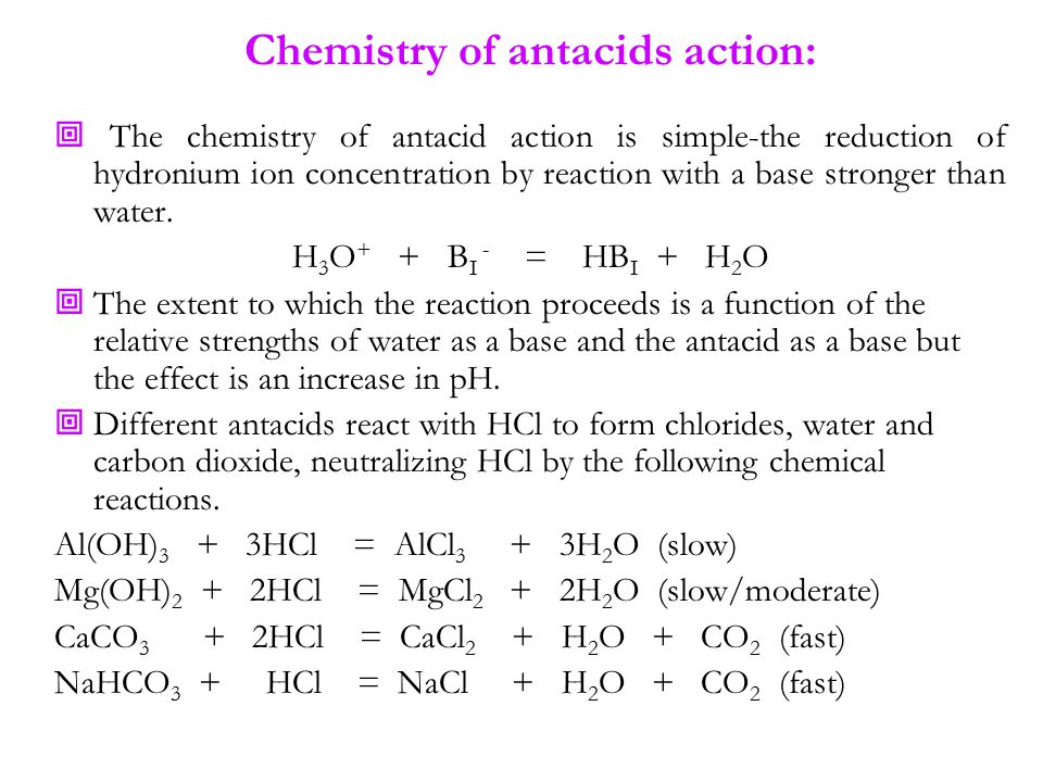Chemistry of antacids action:  The chemistry of antacid action is simple-the reduction of hydronium ion concentration by reaction with a base stronger than water.