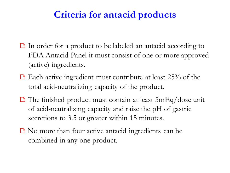 Criteria for antacid products  In order for a product to be labeled an antacid according to FDA Antacid Panel it must consist of one or more approved (active) ingredients.