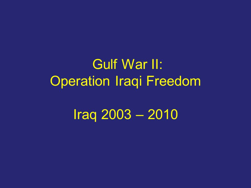 Gulf War II: Operation Iraqi Freedom Iraq 2003 – 2010