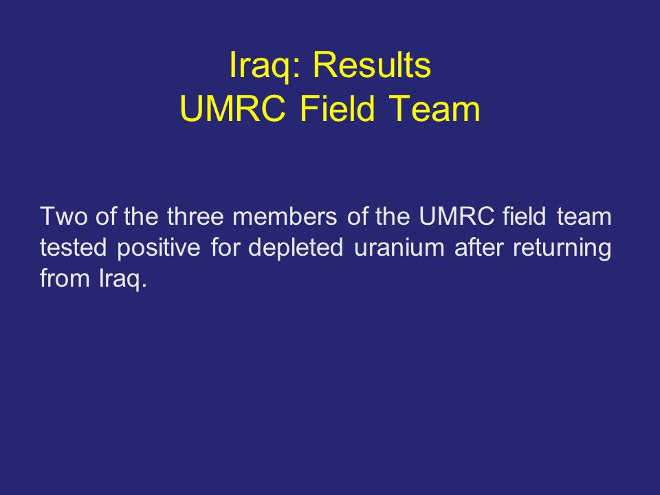 Iraq: Results UMRC Field Team Two of the three members of the UMRC field team tested positive for depleted uranium after returning from Iraq.