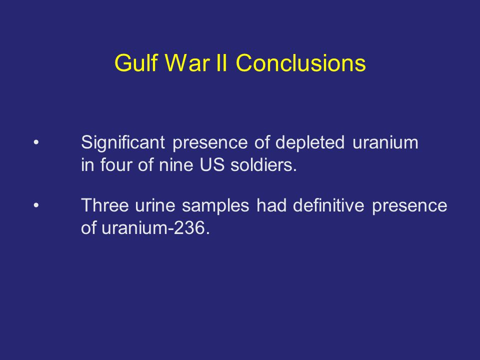 Gulf War II Conclusions Significant presence of depleted uranium in four of nine US soldiers.