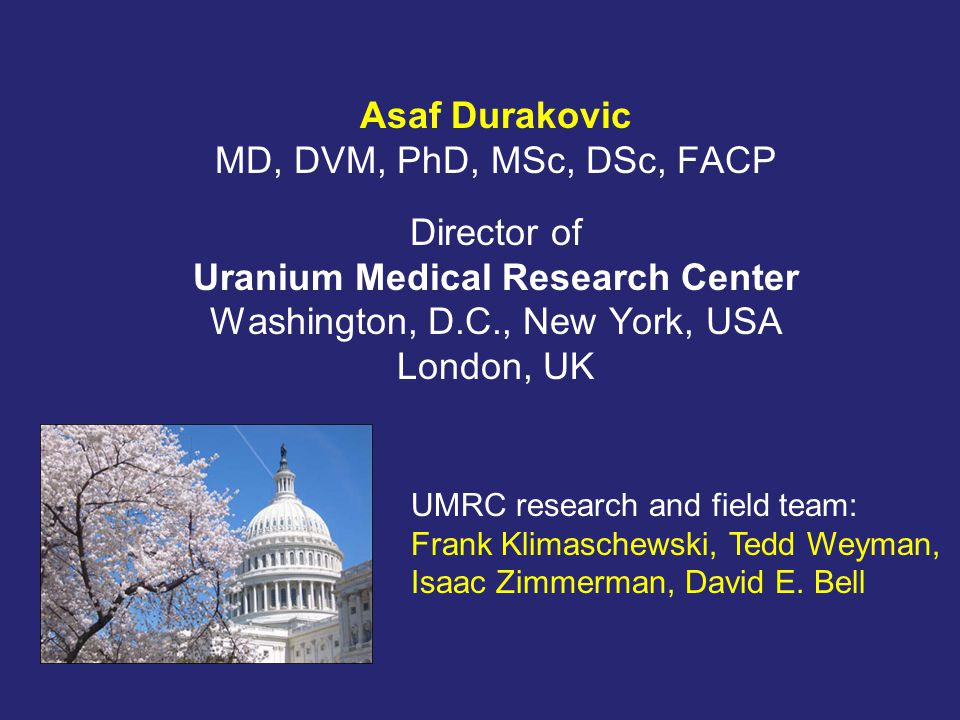 Asaf Durakovic MD, DVM, PhD, MSc, DSc, FACP Director of Uranium Medical Research Center Washington, D.C., New York, USA London, UK UMRC research and field team: Frank Klimaschewski, Tedd Weyman, Isaac Zimmerman, David E.