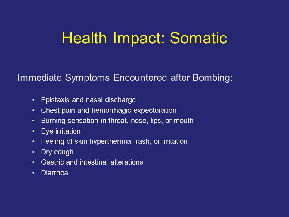 Health Impact: Somatic Immediate Symptoms Encountered after Bombing: Epistaxis and nasal discharge Chest pain and hemorrhagic expectoration Burning sensation in throat, nose, lips, or mouth Eye irritation Feeling of skin hyperthermia, rash, or irritation Dry cough Gastric and intestinal alterations Diarrhea
