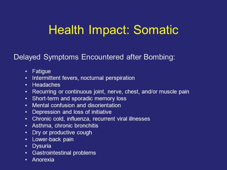 Health Impact: Somatic Delayed Symptoms Encountered after Bombing: Fatigue Intermittent fevers, nocturnal perspiration Headaches Recurring or continuous joint, nerve, chest, and/or muscle pain Short-term and sporadic memory loss Mental confusion and disorientation Depression and loss of initiative Chronic cold, influenza, recurrent viral illnesses Asthma, chronic bronchitis Dry or productive cough Lower-back pain Dysuria Gastrointestinal problems Anorexia