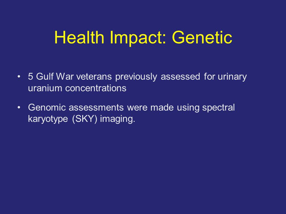 Health Impact: Genetic 5 Gulf War veterans previously assessed for urinary uranium concentrations Genomic assessments were made using spectral karyotype (SKY) imaging.