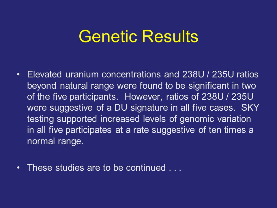 Genetic Results Elevated uranium concentrations and 238U / 235U ratios beyond natural range were found to be significant in two of the five participants.