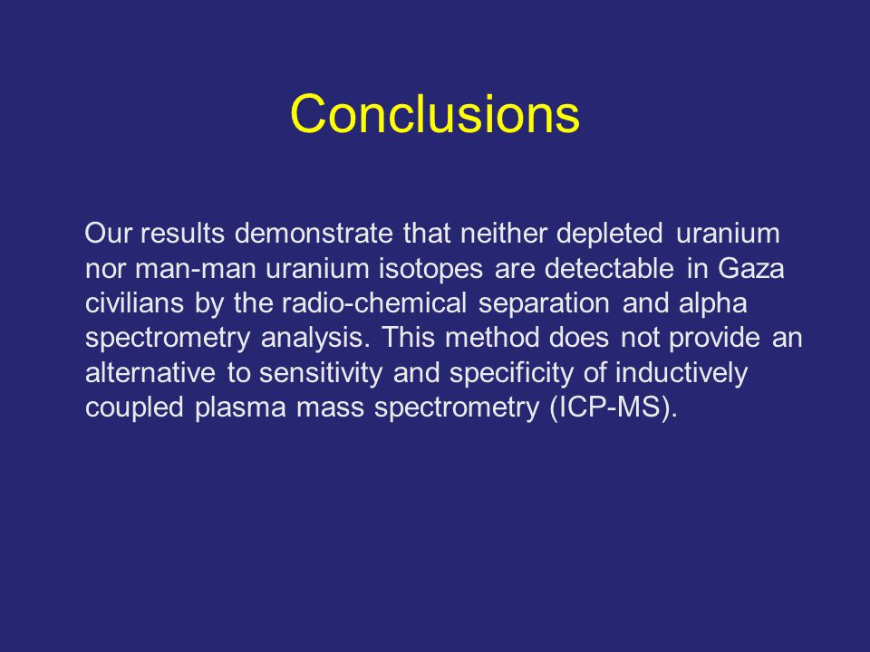 Conclusions Our results demonstrate that neither depleted uranium nor man-man uranium isotopes are detectable in Gaza civilians by the radio-chemical separation and alpha spectrometry analysis.