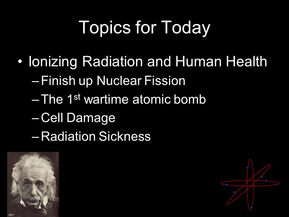 Topics for Today Ionizing Radiation and Human Health –Finish Monday's material –The 1 st wartime atomic bomb –Cell Damage –Radiation Sickness