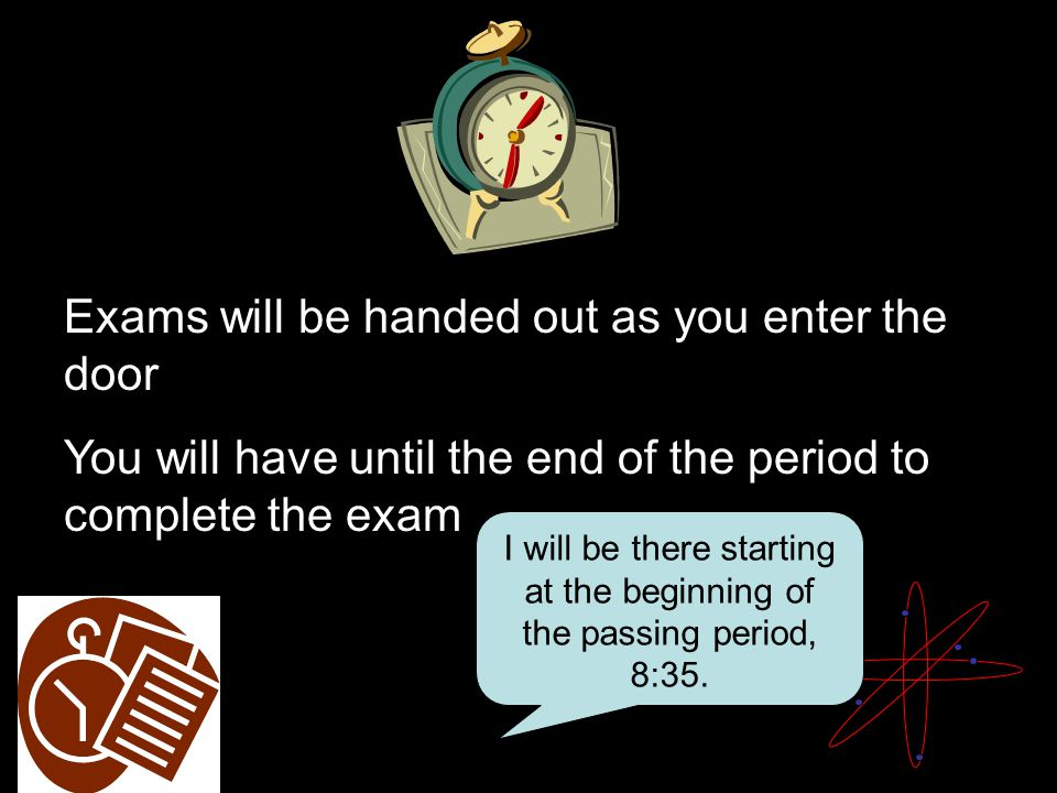 Exams will be handed out as you enter the door You will have until the end of the period to complete the exam I will be there starting at the beginning of the passing period, 8:35.