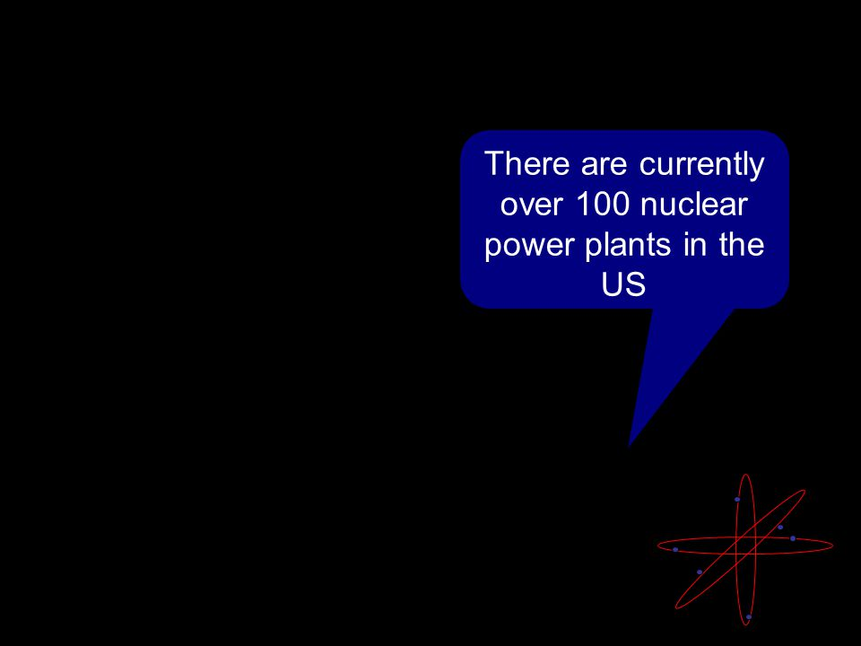 There are currently over 100 nuclear power plants in the US