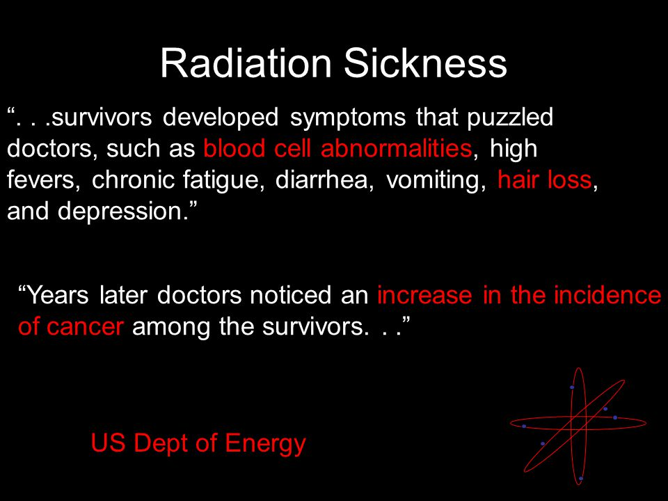 Radiation Sickness ...survivors developed symptoms that puzzled doctors, such as blood cell abnormalities, high fevers, chronic fatigue, diarrhea, vomiting, hair loss, and depression. Years later doctors noticed an increase in the incidence of cancer among the survivors... US Dept of Energy