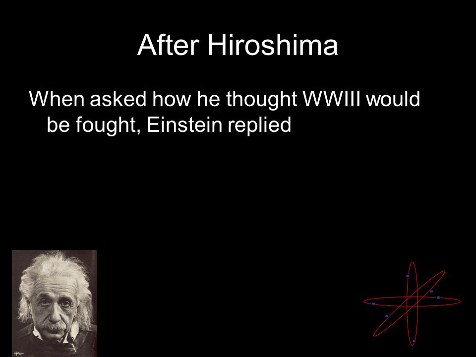 After Hiroshima When asked how he thought WWIII would be fought, Einstein replied