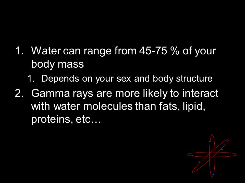 1.Water can range from 45-75 % of your body mass 1.Depends on your sex and body structure 2.Gamma rays are more likely to interact with water molecules than fats, lipid, proteins, etc…