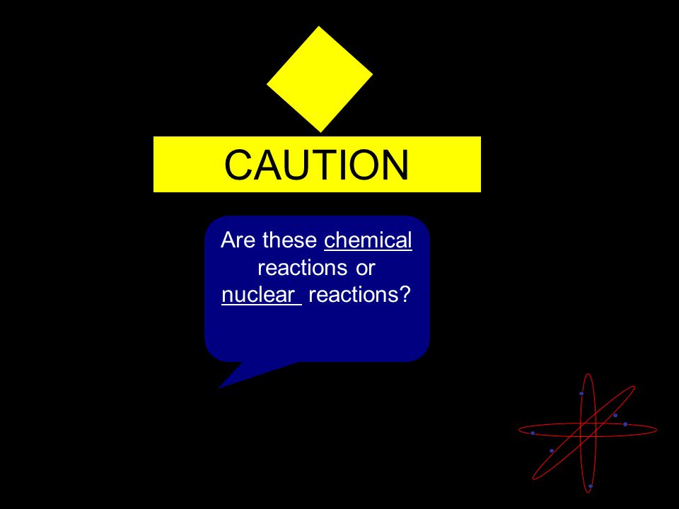 Are these chemical reactions or nuclear reactions?