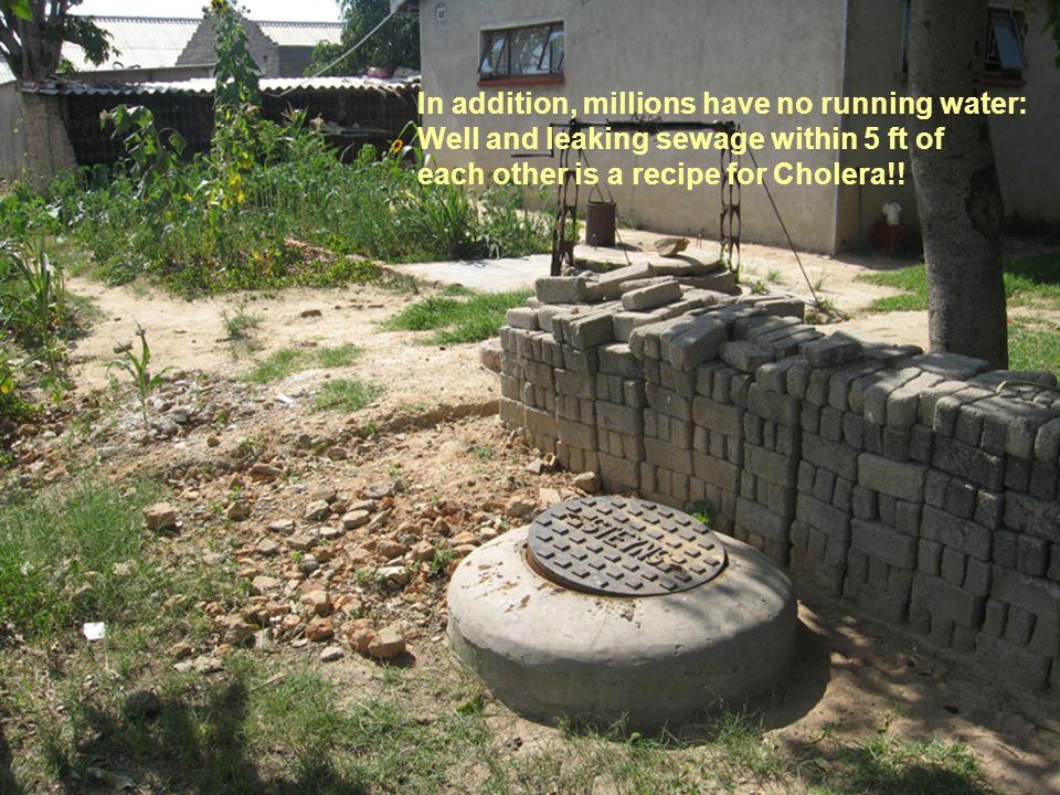 In addition, millions have no running water: Well and leaking sewage within 5 ft of each other is a recipe for Cholera!!