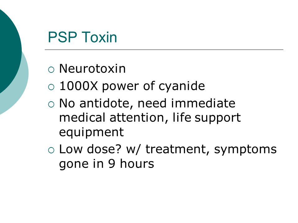 PSP Toxin  Neurotoxin  1000X power of cyanide  No antidote, need immediate medical attention, life support equipment  Low dose? w/ treatment, symp