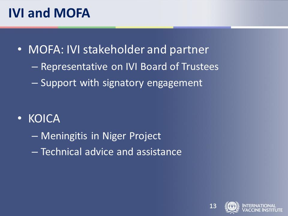 IVI and MOFA MOFA: IVI stakeholder and partner – Representative on IVI Board of Trustees – Support with signatory engagement KOICA – Meningitis in Niger Project – Technical advice and assistance 13