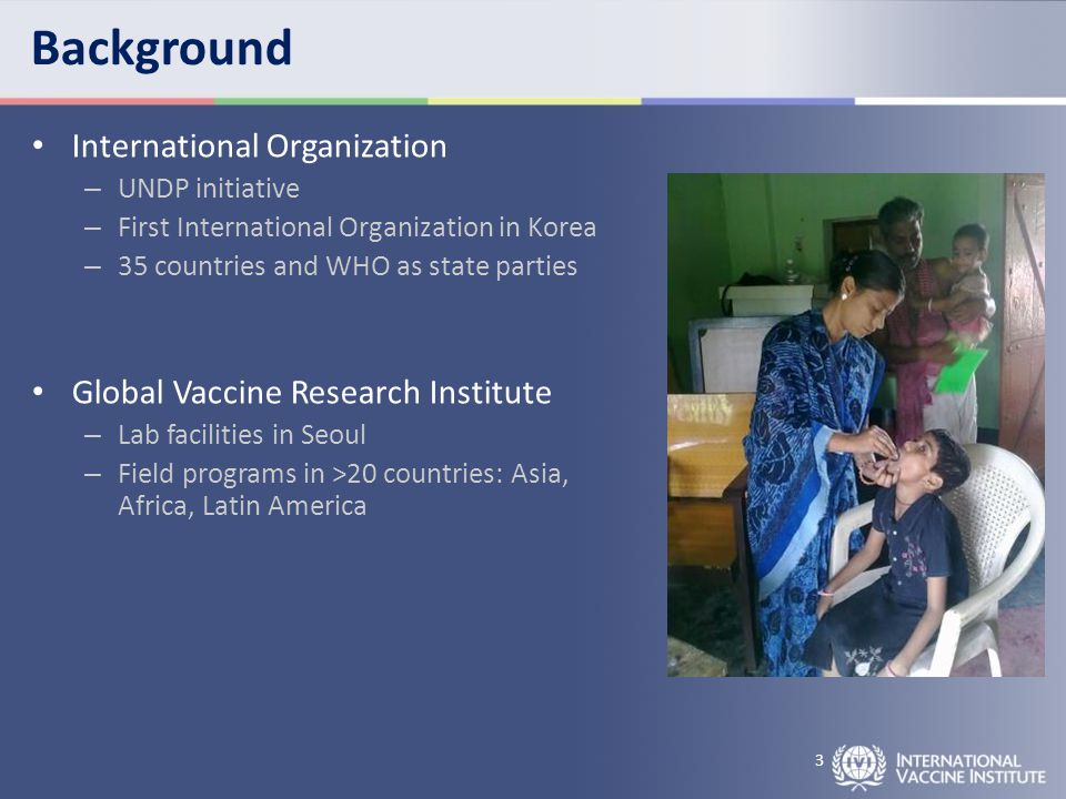 Background International Organization – UNDP initiative – First International Organization in Korea – 35 countries and WHO as state parties Global Vaccine Research Institute – Lab facilities in Seoul – Field programs in >20 countries: Asia, Africa, Latin America 3