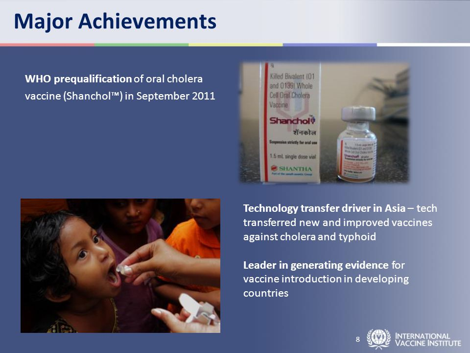Major Achievements WHO prequalification of oral cholera vaccine (Shanchol™) in September 2011 8 Technology transfer driver in Asia – tech transferred