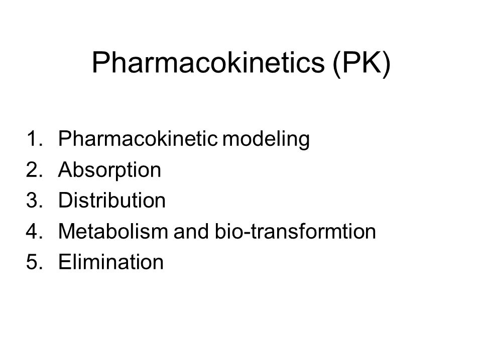 Pharmacokinetics (PK) 1.Pharmacokinetic modeling 2.Absorption 3.Distribution 4.Metabolism and bio-transformtion 5.Elimination