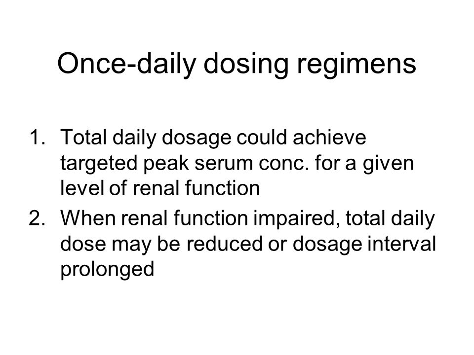 Once-daily dosing regimens 1.Total daily dosage could achieve targeted peak serum conc.