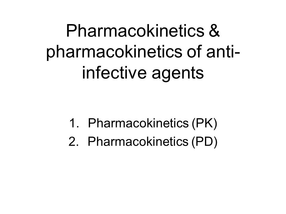 Pharmacokinetics & pharmacokinetics of anti- infective agents 1.Pharmacokinetics (PK) 2.Pharmacokinetics (PD)
