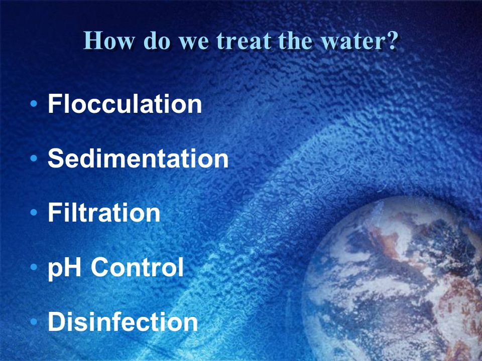 How do we treat the water? Flocculation Sedimentation Filtration pH Control Disinfection