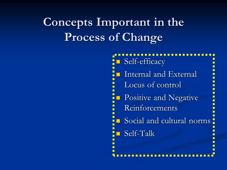 Concepts Important in the Process of Change Self-efficacy Internal and External Locus of control Positive and Negative Reinforcements Social and cultural norms Self-Talk