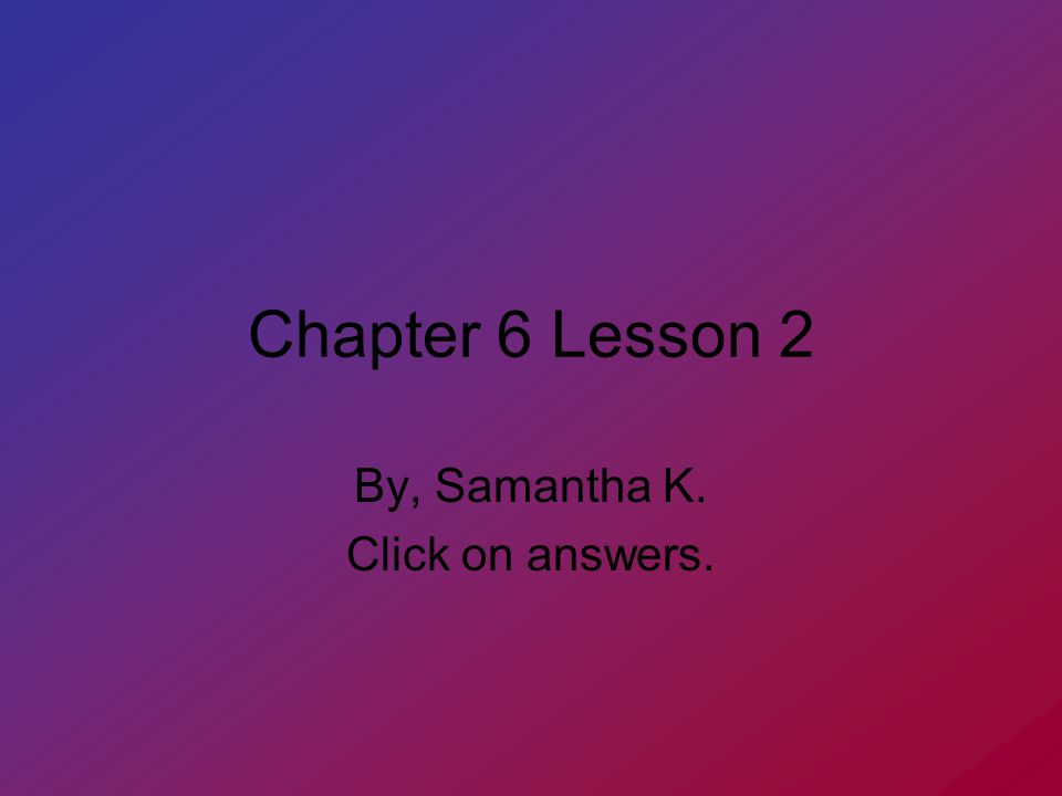 Chapter 6 Lesson 2 By, Samantha K. Click on answers.