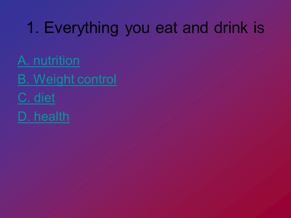 1. Everything you eat and drink is A. nutrition B. Weight control C. diet D. health