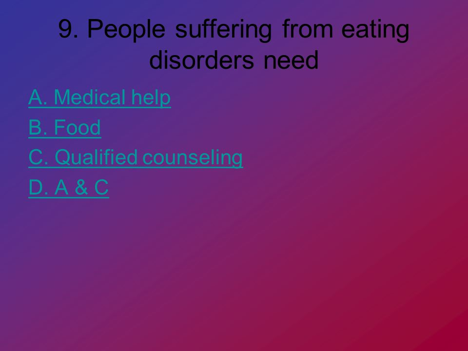 9. People suffering from eating disorders need A.
