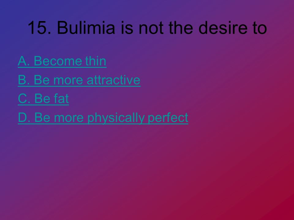 15. Bulimia is not the desire to A. Become thin B.