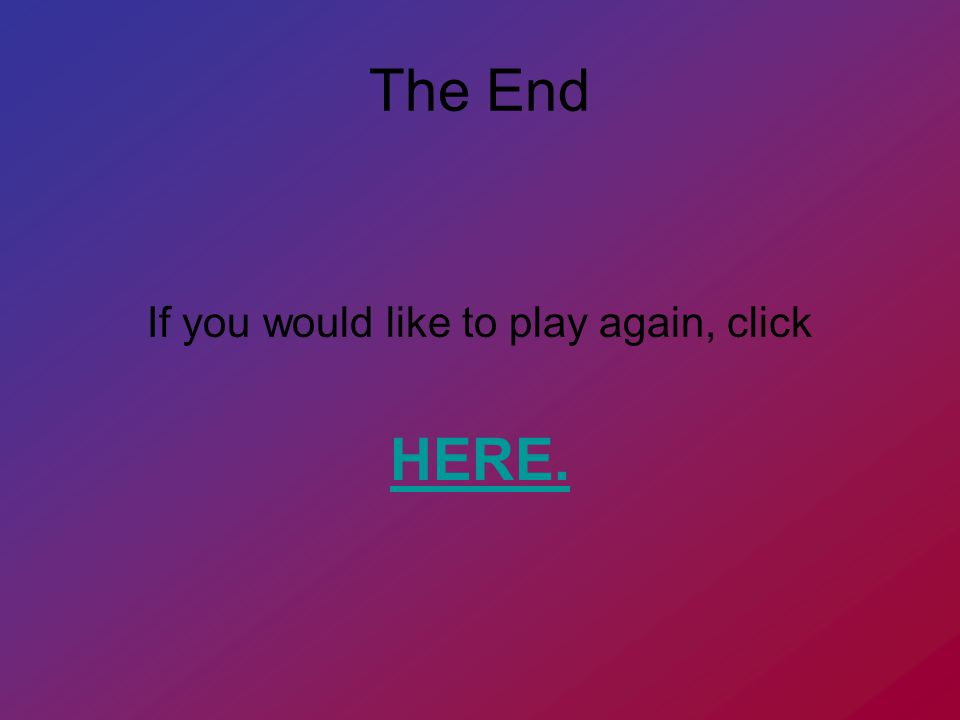 The End If you would like to play again, click HERE.